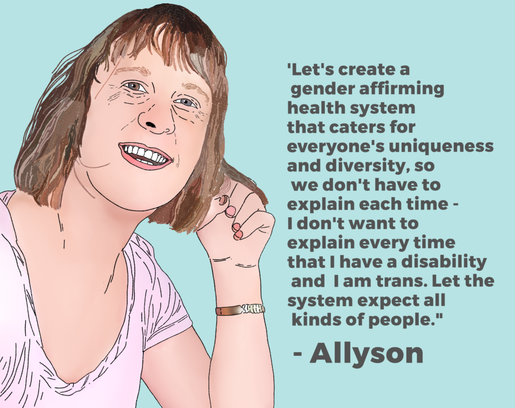 "Image of Allyson Hamblett with the words ""Let's create a gender affirming health system that caters for everyone's uniqueness and diversity, so we don't have to explain each time - I don't want to explain every time that I have a disability and I am trans. Let the system expect all kinds of people."""
