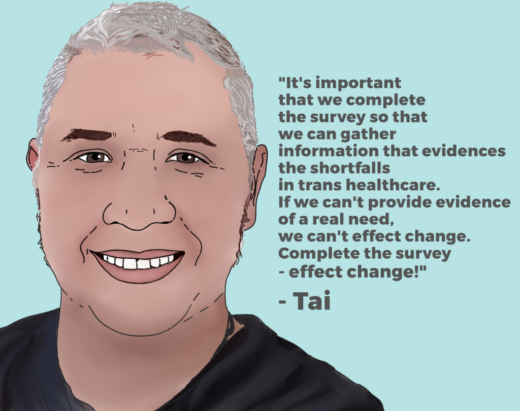 "Image of Tai and his quote ""It is important that we complete the survey so that we can gather information that evidences the shortfalls in trans healthcare. If we can't provide evidence of real need, we can't effect change. Complete the survey - effect change!"""