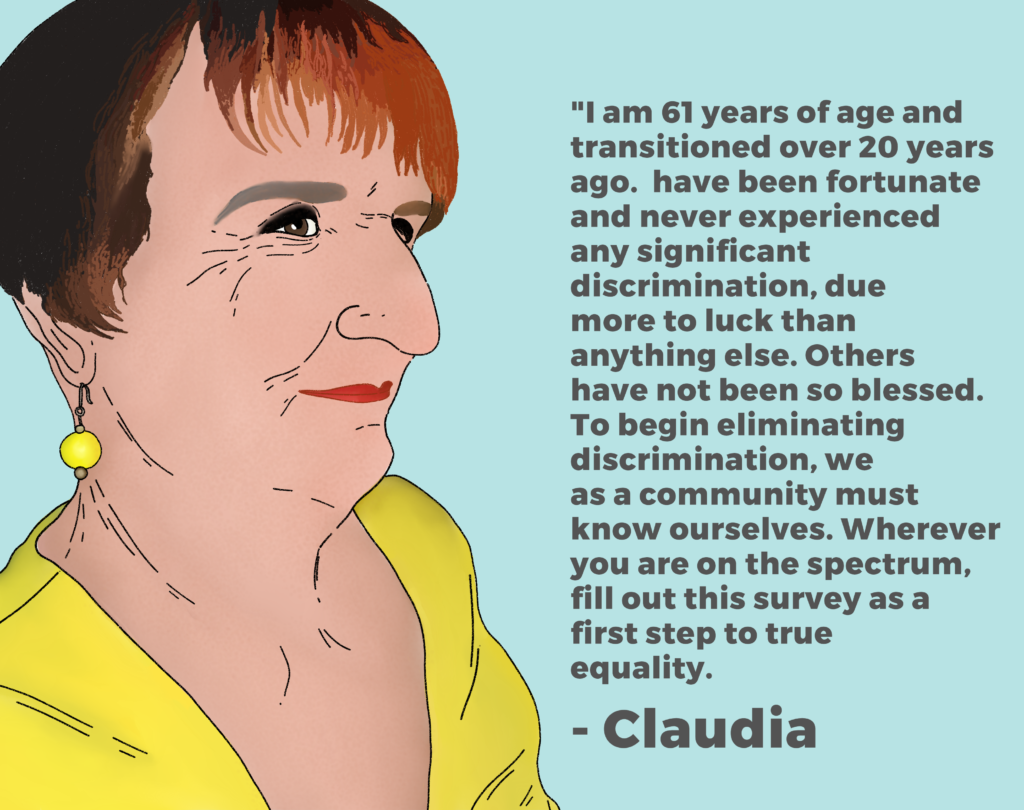 "Drawing of Claudia and her quote ""I am 61 years of age and transitioned over 20 years ago. I have been fortunate and never experienced any significant discrimination, due more to luck than anything else. Others have not been so blessed. To begin eliminating discrimination, we as a community must know ourselves. Wherever you are on the spectrum, fill out this survey as a first step to true equality."""