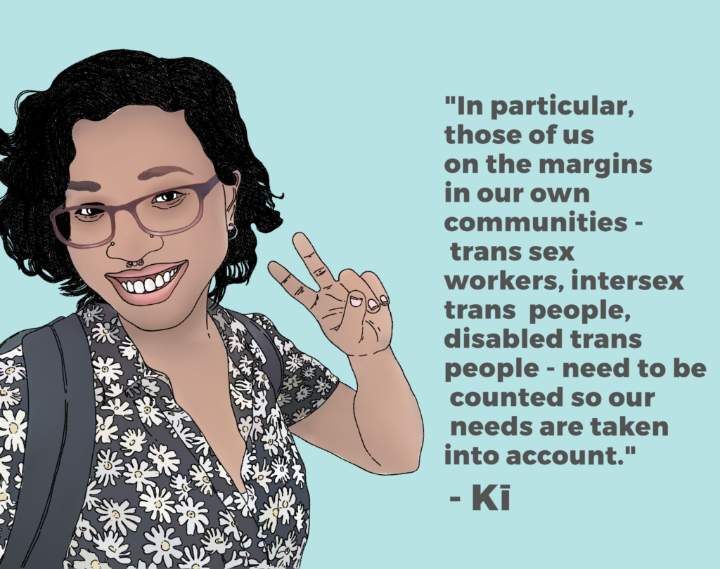 "Drawing of Kī saying ""In particular, those of us on the margins in our own communities - trans sex workers, intersex trans people, disabled trans people - need to be counted so our needs are taken into account."""
