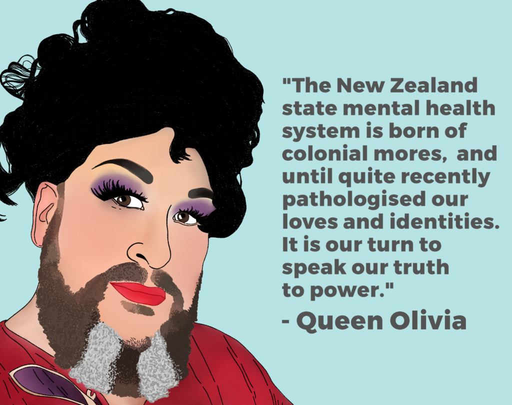 "Drawing of Queen Olivia and their quote"" The New Zealand state mental health system is born of colonial mores and until recently pathologised our loves and identities. It is our turn to speak our truth to power."""