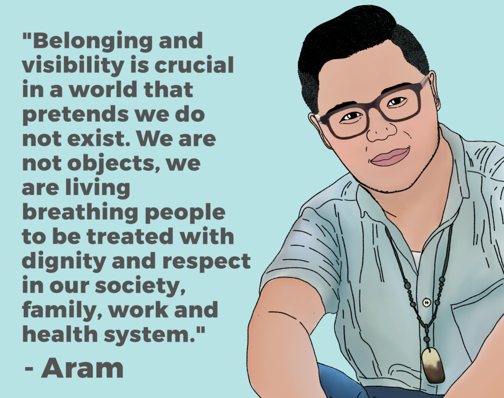 "Drawing of Aram with his quote: ""Belonging and visibility is crucial in a world that pretends we do not exist. We are not objects, we are living breathing people to be treated with dignity and respect in our society, family, work and health system""."