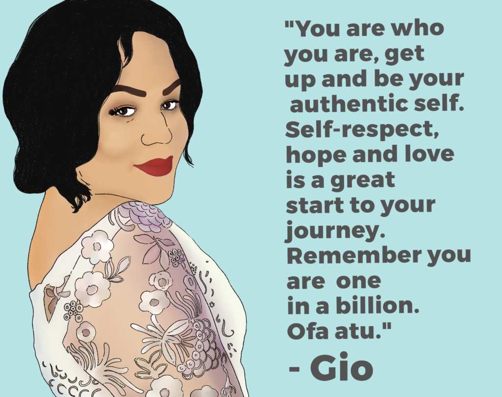 "Drawing of Gio and her quote: ""You are who you are, get up and be your authentic self. Self-respect, hope and love is a great start for your journey. Remember you are one in a billion. Ofa atu."""