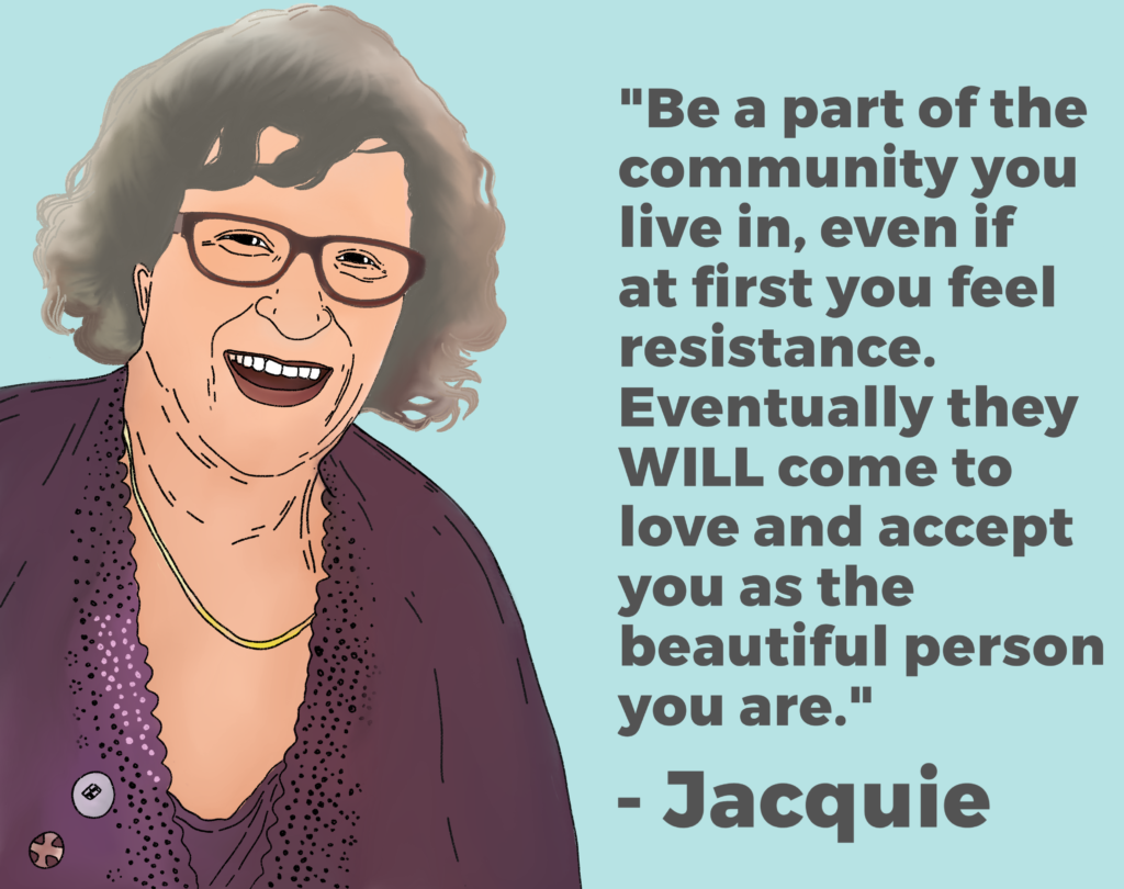 "Drawing of Jacquie and her quote ""Be a part of the community you live in, even if at first you feel resistance. Eventually they WILL come to love and accept you as the beautiful person you are""."