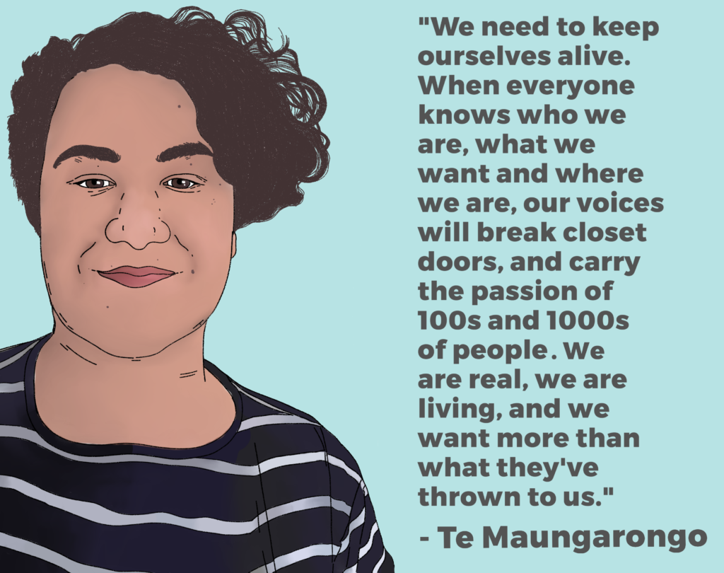 "Drawing of Te Maungarongo and their quote: ""We need to keep ourselves alive. When everyone knows who we are, what we want and where we are, our voices will break closet doors, and carry the passion of 100s and 1000s of people. We are real, we are living, and we want more than what they've thrown to us."""